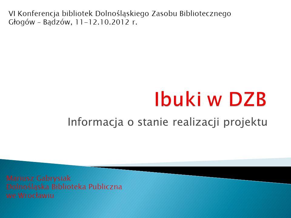 Informacja o stanie realizacji projektu Mariusz Gabrysiak Dolnośląska Biblioteka Publiczna we Wrocławiu VI Konferencja bibliotek Dolnośląskiego Zasobu