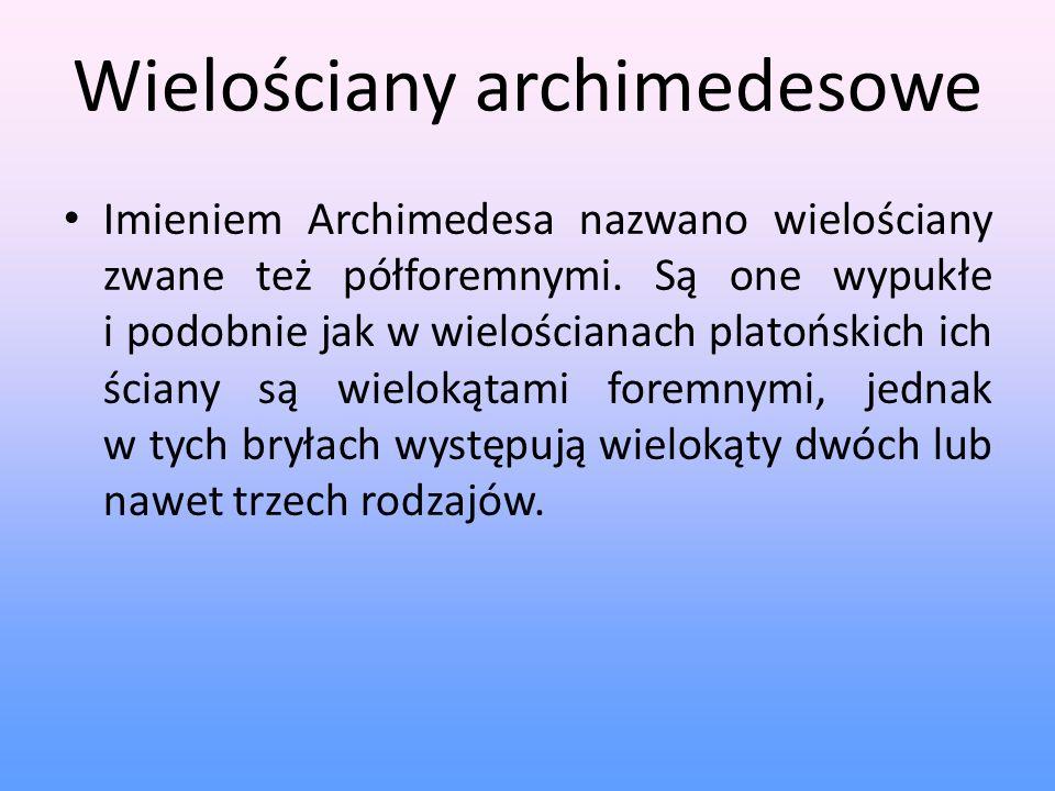 Wielościany archimedesowe Imieniem Archimedesa nazwano wielościany zwane też półforemnymi. Są one wypukłe i podobnie jak w wielościanach platońskich i