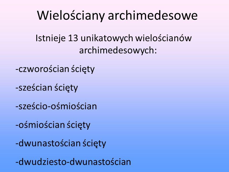 Wielościany archimedesowe Istnieje 13 unikatowych wielościanów archimedesowych: -czworościan ścięty -sześcian ścięty -sześcio-ośmiościan -ośmiościan ś