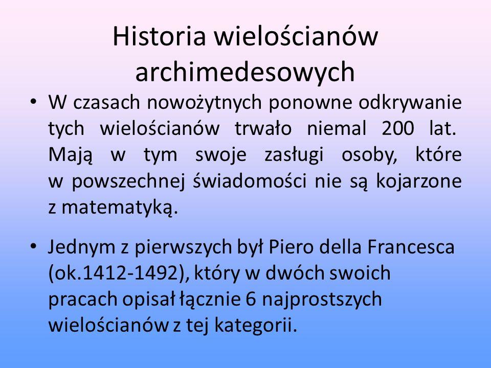Historia wielościanów archimedesowych W czasach nowożytnych ponowne odkrywanie tych wielościanów trwało niemal 200 lat. Mają w tym swoje zasługi osoby