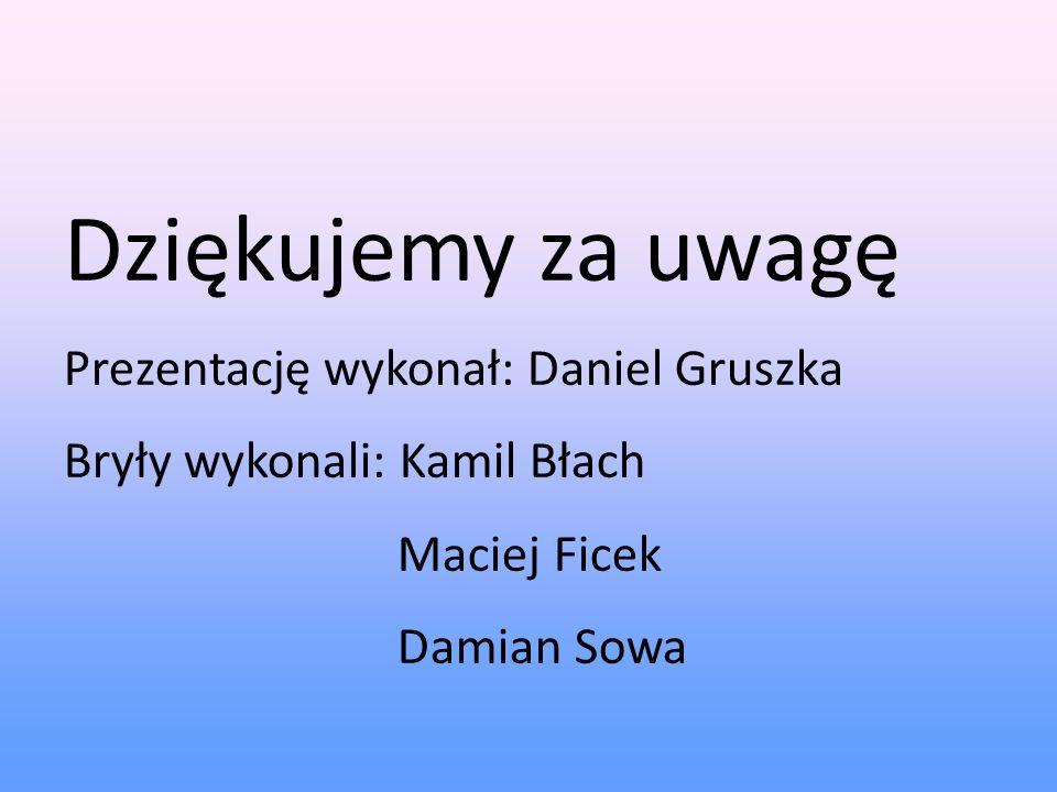 Dziękujemy za uwagę Prezentację wykonał: Daniel Gruszka Bryły wykonali: Kamil Błach Maciej Ficek Damian Sowa