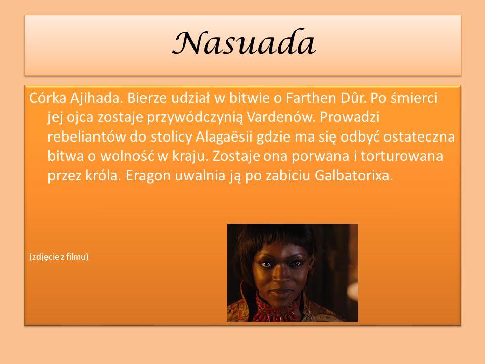 Nasuada Nasuada Córka Ajihada. Bierze udział w bitwie o Farthen Dûr. Po śmierci jej ojca zostaje przywódczynią Vardenów. Prowadzi rebeliantów do stoli