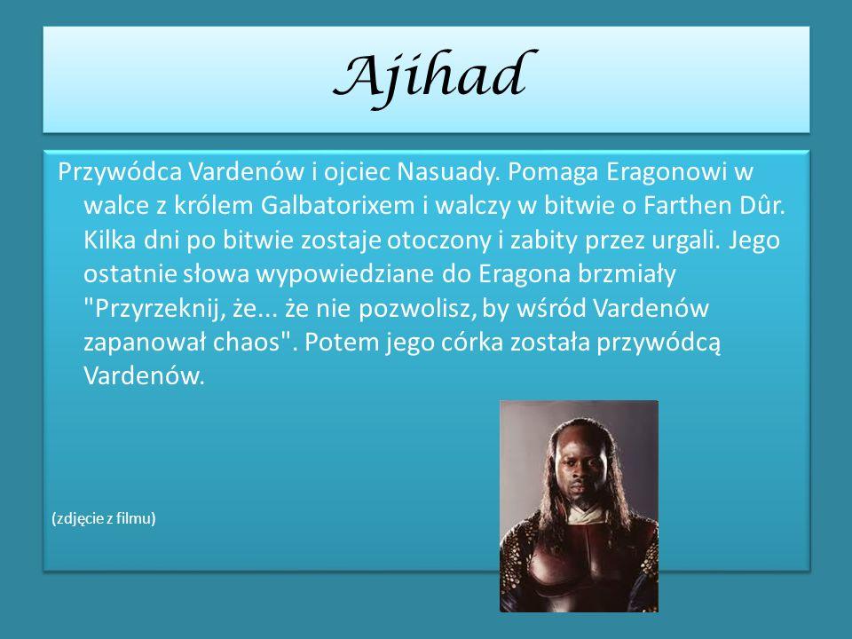 Ajihad Przywódca Vardenów i ojciec Nasuady. Pomaga Eragonowi w walce z królem Galbatorixem i walczy w bitwie o Farthen Dûr. Kilka dni po bitwie zostaj