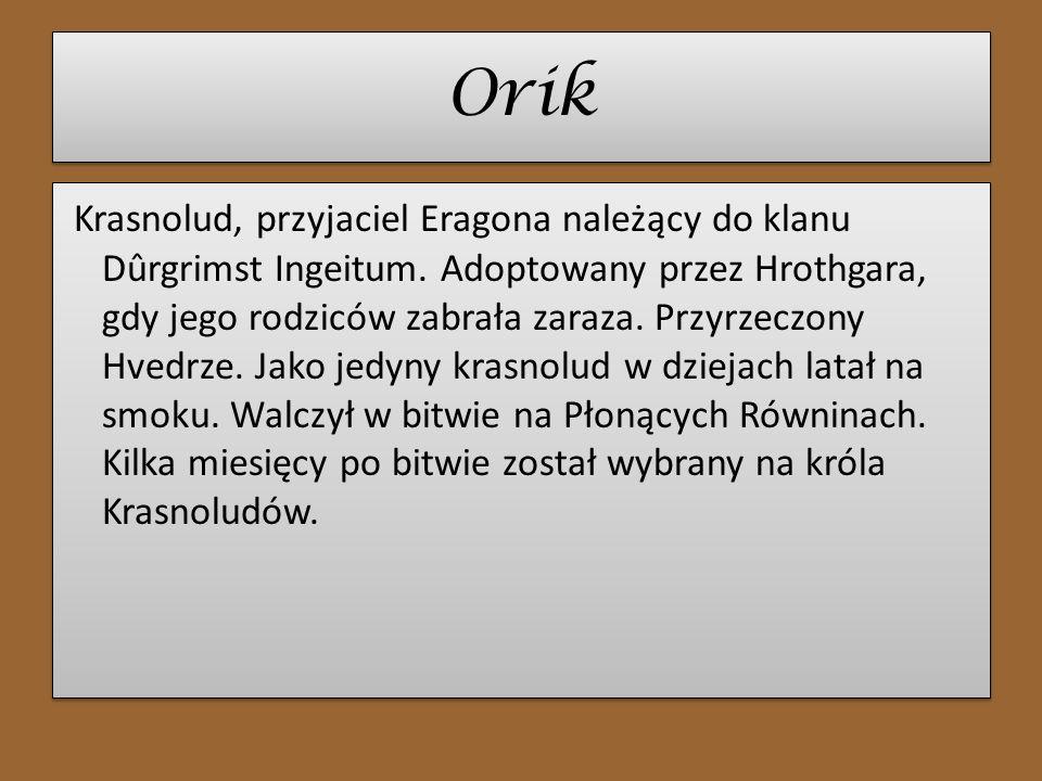 Orik Krasnolud, przyjaciel Eragona należący do klanu Dûrgrimst Ingeitum. Adoptowany przez Hrothgara, gdy jego rodziców zabrała zaraza. Przyrzeczony Hv