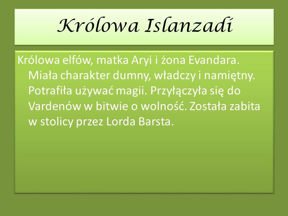 Królowa Islanzadí Królowa elfów, matka Aryi i żona Evandara. Miała charakter dumny, władczy i namiętny. Potrafiła używać magii. Przyłączyła się do Var