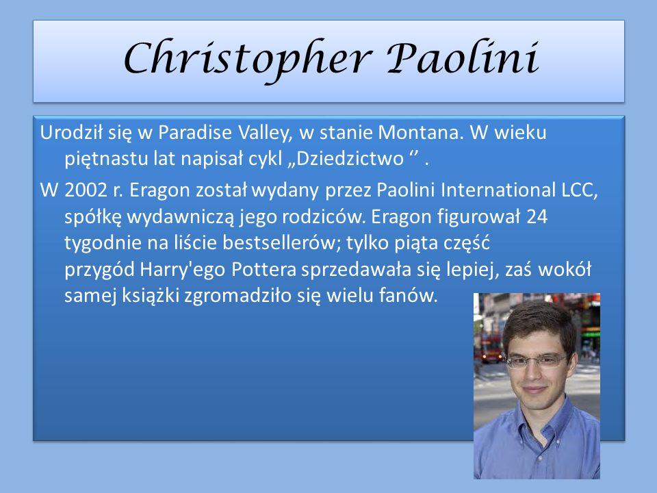 Christopher Paolini Urodził się w Paradise Valley, w stanie Montana. W wieku piętnastu lat napisał cykl Dziedzictwo. W 2002 r. Eragon został wydany pr