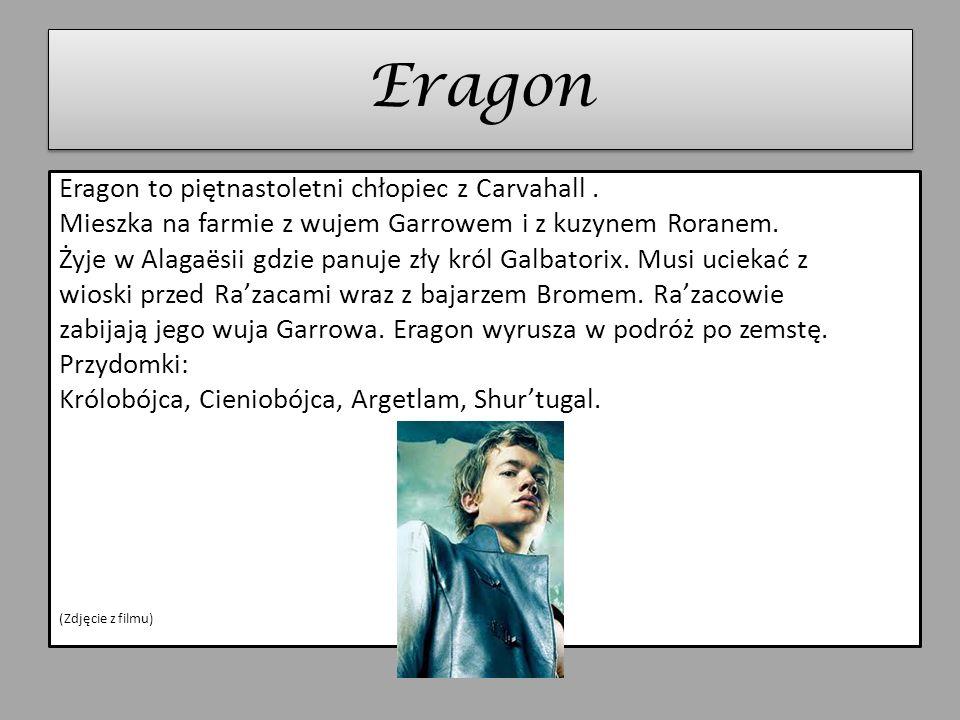 Eragon Eragon to piętnastoletni chłopiec z Carvahall. Mieszka na farmie z wujem Garrowem i z kuzynem Roranem. Żyje w Alagaësii gdzie panuje zły król G