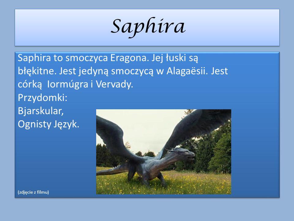 Saphira Saphira to smoczyca Eragona. Jej łuski są błękitne. Jest jedyną smoczycą w Alagaësii. Jest córką Iormúgra i Vervady. Przydomki: Bjarskular, Og