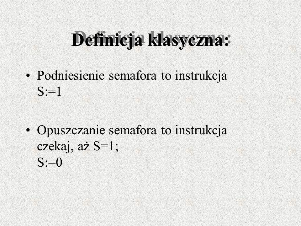 Definicja klasyczna: Podniesienie semafora to instrukcja S:=1 Opuszczanie semafora to instrukcja czekaj, aż S=1; S:=0