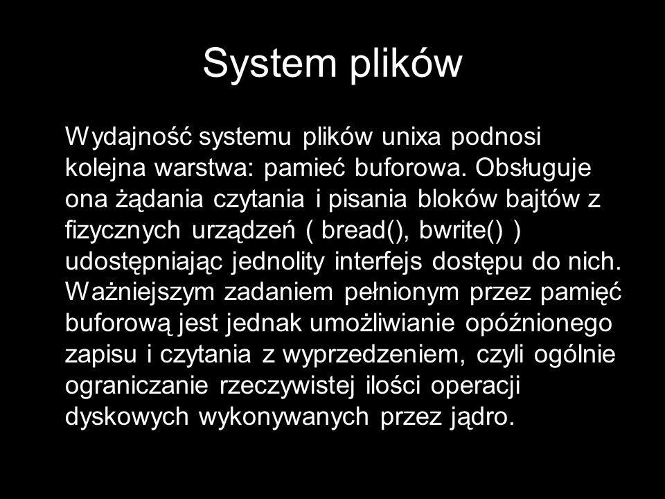 System plików Wydajność systemu plików unixa podnosi kolejna warstwa: pamieć buforowa. Obsługuje ona żądania czytania i pisania bloków bajtów z fizycz