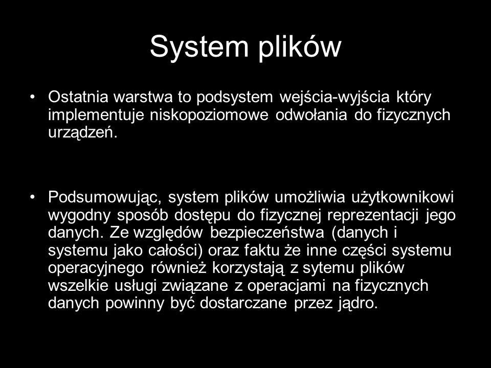 System plików Ostatnia warstwa to podsystem wejścia-wyjścia który implementuje niskopoziomowe odwołania do fizycznych urządzeń. Podsumowując, system p