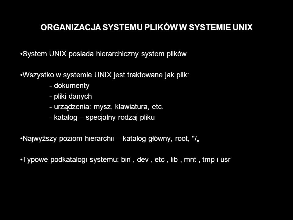 System plików Pliki i katalogi tworzące jednolitą i hierarchiczną strukturę w systemie Unix mogą być ulokowane na wielu fizycznych urządzeniach (dyskach twardych, dyskietkach, CD-ROM ach) Dysk twardy (urządzenie fizyczne) może być podzielony na urządzenia logiczne (partycje)