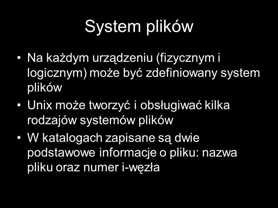System plików Na każdym urządzeniu (fizycznym i logicznym) może być zdefiniowany system plików Unix może tworzyć i obsługiwać kilka rodzajów systemów