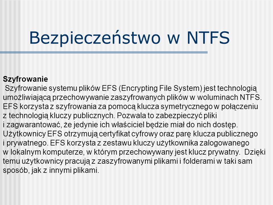 Bezpieczeństwo w NTFS Szyfrowanie Szyfrowanie systemu plików EFS (Encrypting File System) jest technologią umożliwiającą przechowywanie zaszyfrowanych