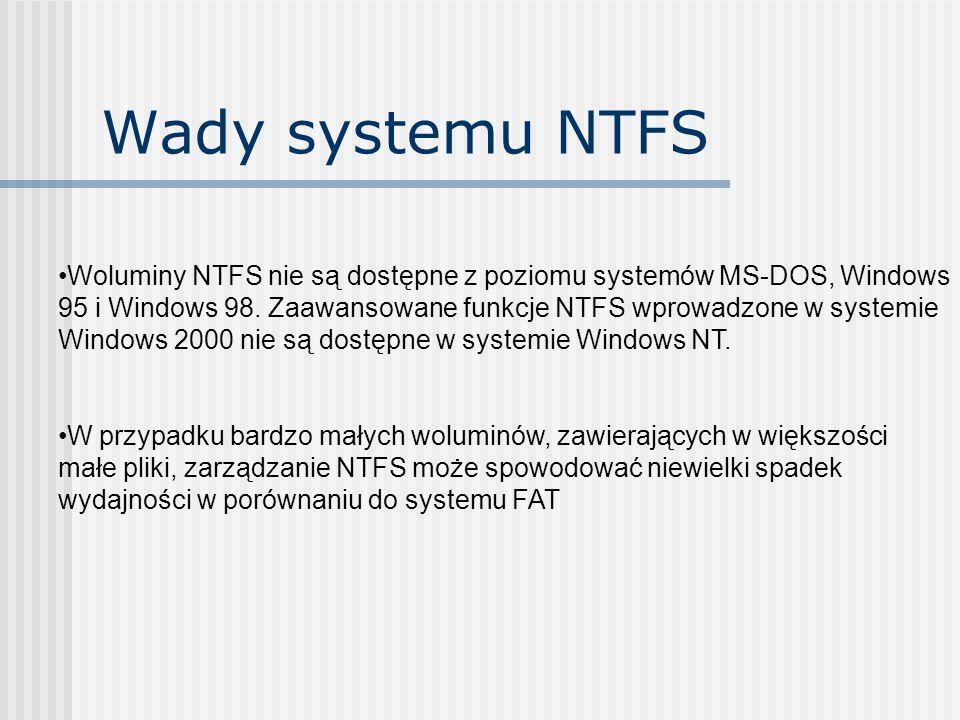 Wady systemu NTFS Woluminy NTFS nie są dostępne z poziomu systemów MS-DOS, Windows 95 i Windows 98. Zaawansowane funkcje NTFS wprowadzone w systemie W