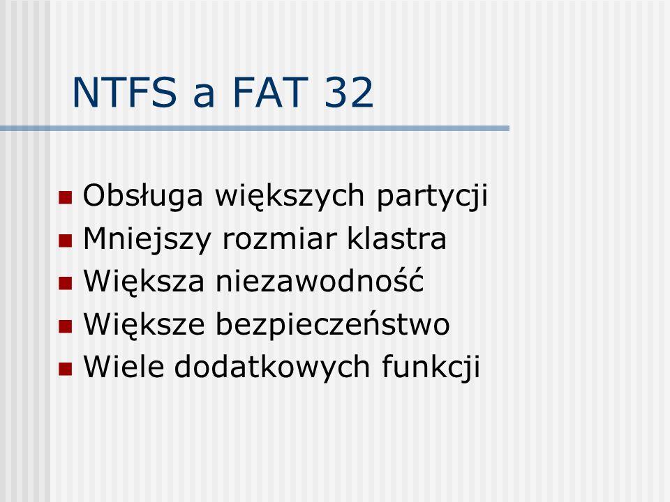 NTFS a FAT 32 Obsługa większych partycji Mniejszy rozmiar klastra Większa niezawodność Większe bezpieczeństwo Wiele dodatkowych funkcji