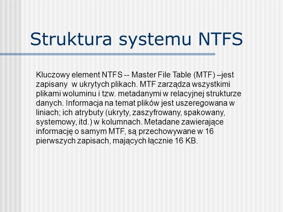 Struktura systemu NTFS Kluczowy element NTFS -- Master File Table (MTF) –jest zapisany w ukrytych plikach. MTF zarządza wszystkimi plikami woluminu i