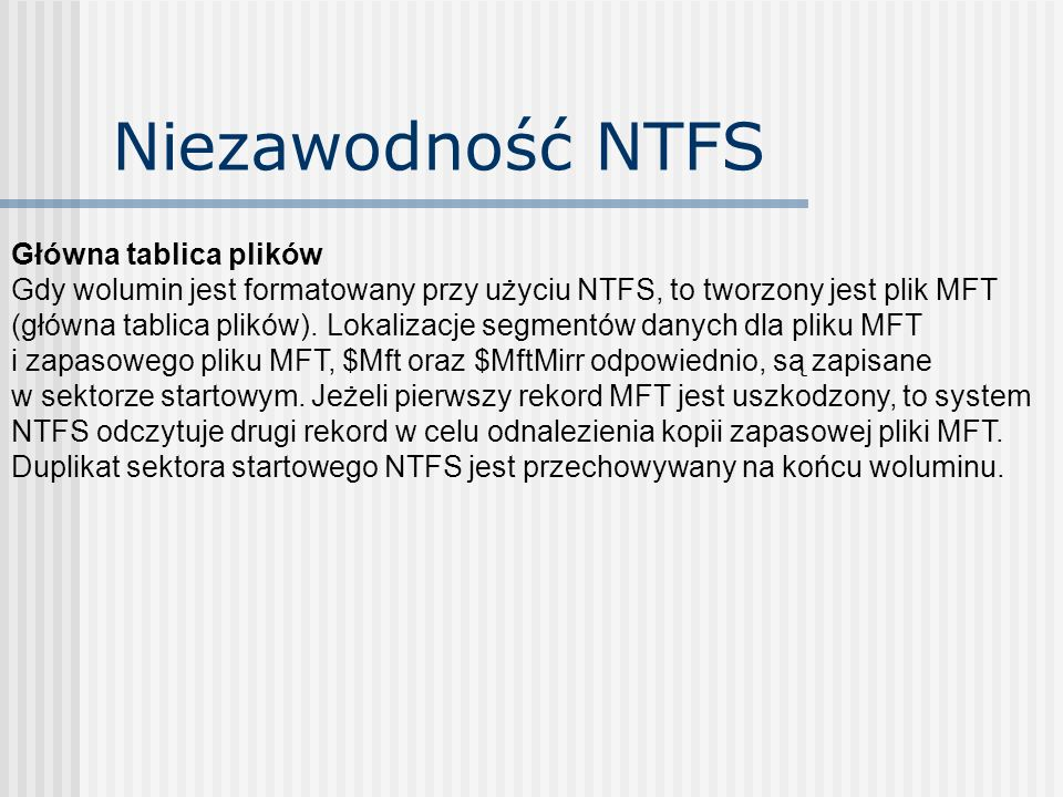 Niezawodność NTFS Główna tablica plików Gdy wolumin jest formatowany przy użyciu NTFS, to tworzony jest plik MFT (główna tablica plików). Lokalizacje