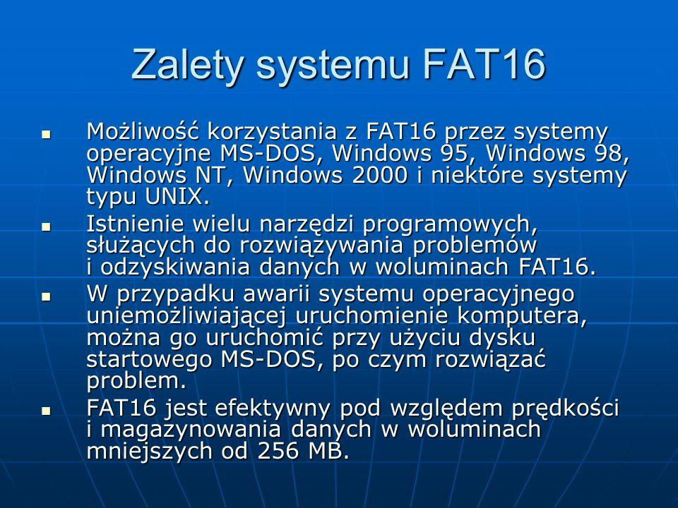 Zalety systemu FAT16 Możliwość korzystania z FAT16 przez systemy operacyjne MS-DOS, Windows 95, Windows 98, Windows NT, Windows 2000 i niektóre system
