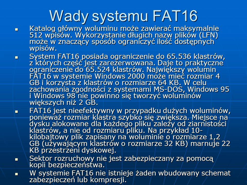 Wady systemu FAT16 Katalog główny woluminu może zawierać maksymalnie 512 wpisów. Wykorzystanie długich nazw plików (LFN) może w znaczący sposób ograni