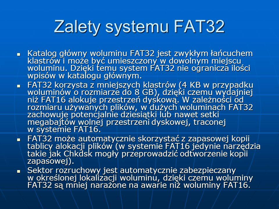 Zalety systemu FAT32 Katalog główny woluminu FAT32 jest zwykłym łańcuchem klastrów i może być umieszczony w dowolnym miejscu woluminu. Dzięki temu sys
