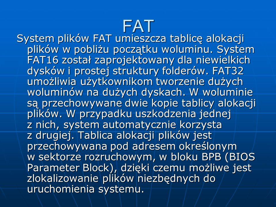 FAT System plików FAT umieszcza tablicę alokacji plików w pobliżu początku woluminu. System FAT16 został zaprojektowany dla niewielkich dysków i prost