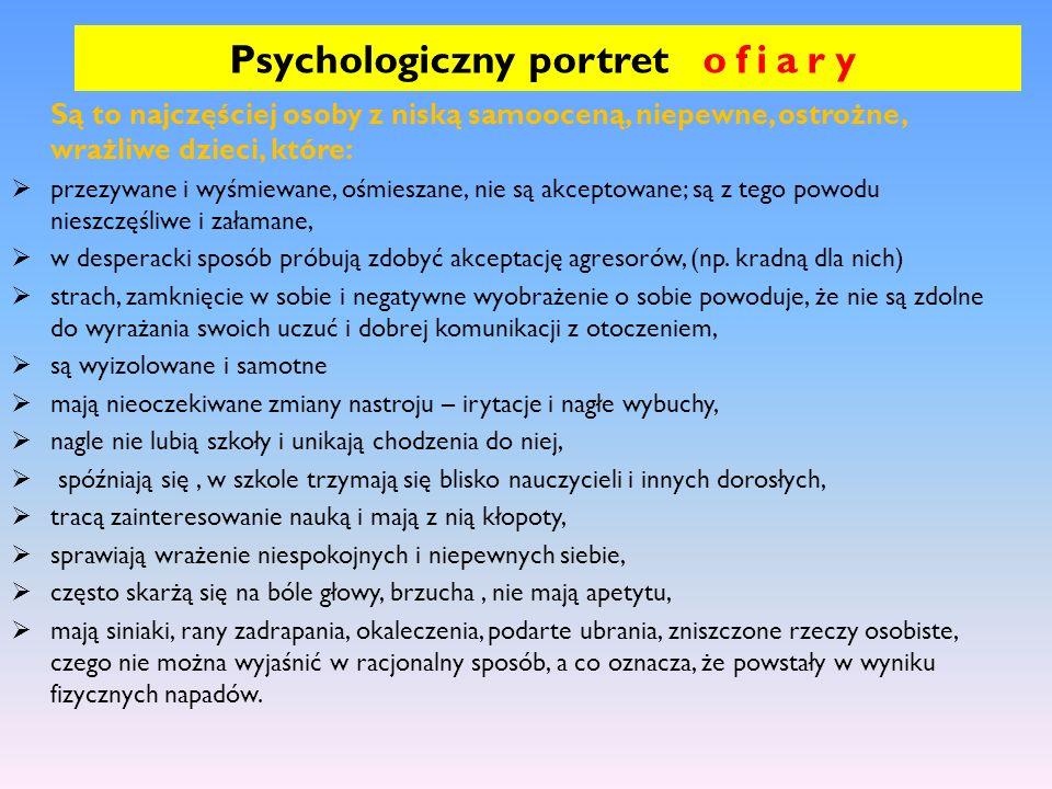 Psychologiczny portret ofiary Są to najczęściej osoby z niską samooceną, niepewne, ostrożne, wrażliwe dzieci, które: przezywane i wyśmiewane, ośmiesza