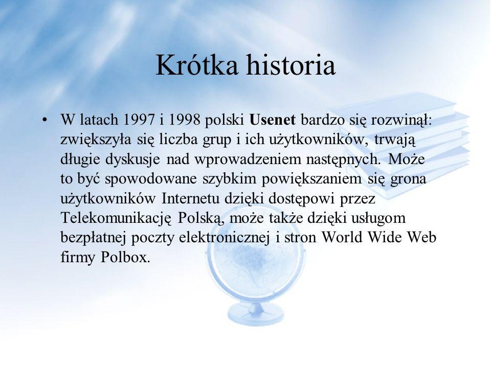 Krótka historia W latach 1997 i 1998 polski Usenet bardzo się rozwinął: zwiększyła się liczba grup i ich użytkowników, trwają długie dyskusje nad wprowadzeniem następnych.