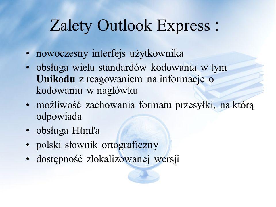 nowoczesny interfejs użytkownika obsługa wielu standardów kodowania w tym Unikodu z reagowaniem na informacje o kodowaniu w nagłówku możliwość zachowania formatu przesyłki, na którą odpowiada obsługa Html a polski słownik ortograficzny dostępność zlokalizowanej wersji Zalety Outlook Express :