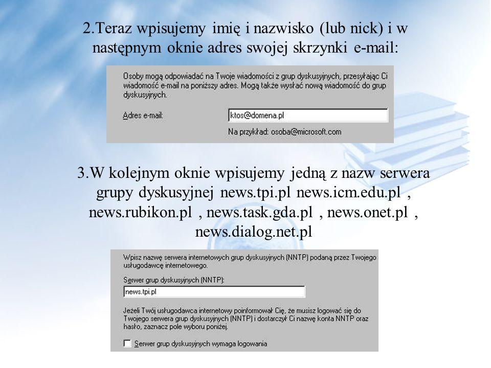 2.Teraz wpisujemy imię i nazwisko (lub nick) i w następnym oknie adres swojej skrzynki e-mail: 3.W kolejnym oknie wpisujemy jedną z nazw serwera grupy dyskusyjnej news.tpi.pl news.icm.edu.pl, news.rubikon.pl, news.task.gda.pl, news.onet.pl, news.dialog.net.pl