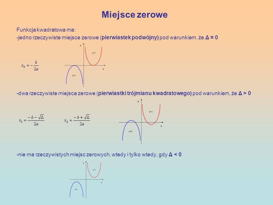 Miejsce zerowe Funkcja kwadratowa ma: -jedno rzeczywiste miejsce zerowe (pierwiastek podwójny) pod warunkiem, że Δ = 0 -dwa rzeczywiste miejsca zerowe