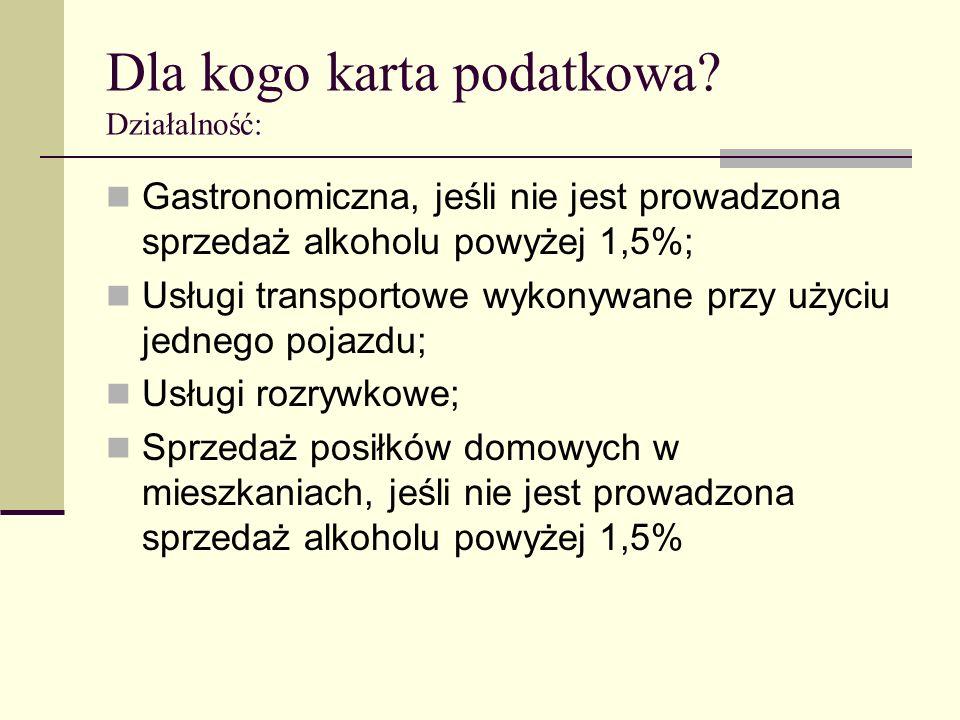 Dla kogo karta podatkowa? Działalność: Gastronomiczna, jeśli nie jest prowadzona sprzedaż alkoholu powyżej 1,5%; Usługi transportowe wykonywane przy u