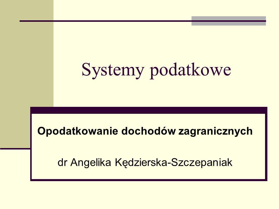Systemy podatkowe Opodatkowanie dochodów zagranicznych dr Angelika Kędzierska-Szczepaniak