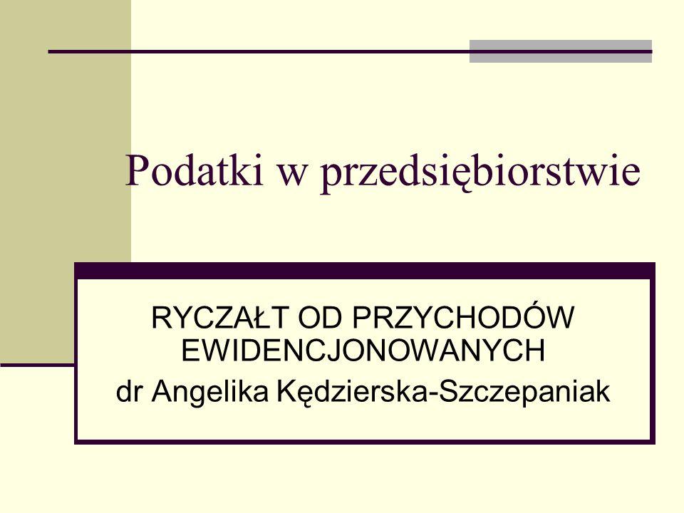 Podatki w przedsiębiorstwie RYCZAŁT OD PRZYCHODÓW EWIDENCJONOWANYCH dr Angelika Kędzierska-Szczepaniak