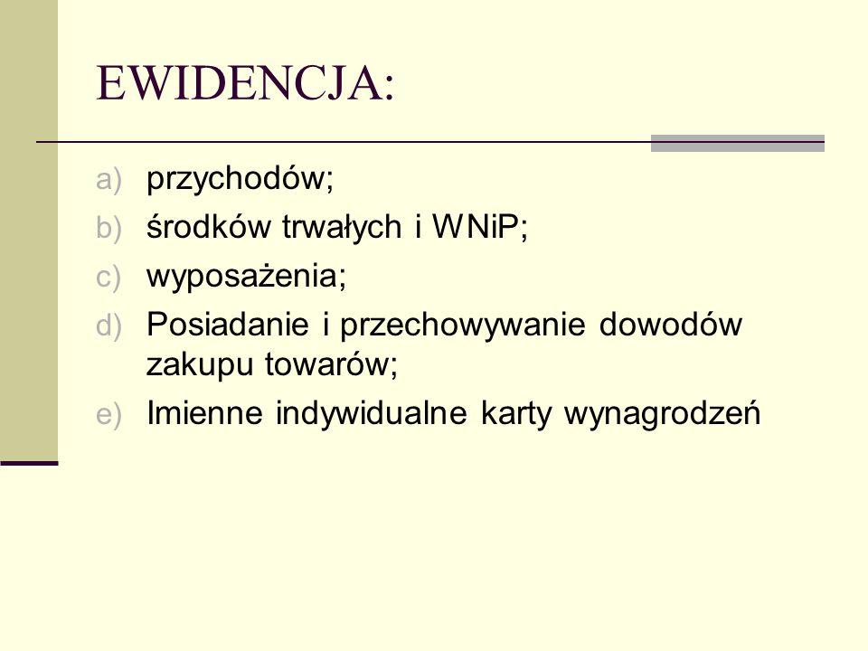 EWIDENCJA: a) przychodów; b) środków trwałych i WNiP; c) wyposażenia; d) Posiadanie i przechowywanie dowodów zakupu towarów; e) Imienne indywidualne k