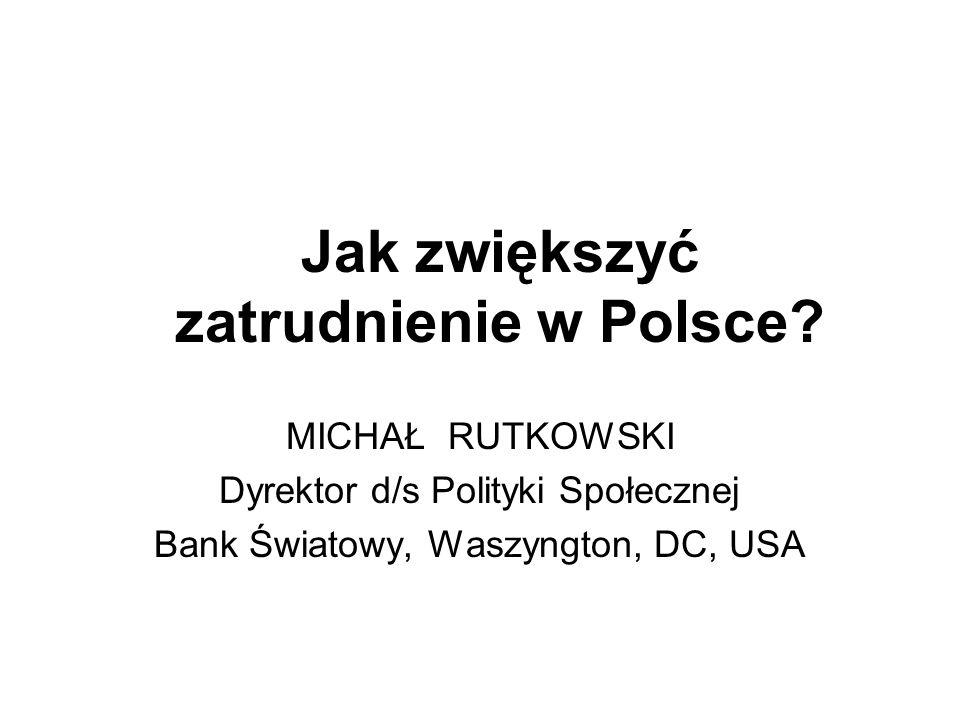 Jak zwiększyć zatrudnienie w Polsce? MICHAŁ RUTKOWSKI Dyrektor d/s Polityki Społecznej Bank Światowy, Waszyngton, DC, USA