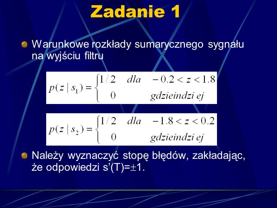 Zadanie 1 Warunkowe rozkłady sumarycznego sygnału na wyjściu filtru Należy wyznaczyć stopę błędów, zakładając, że odpowiedzi s(T)= 1.