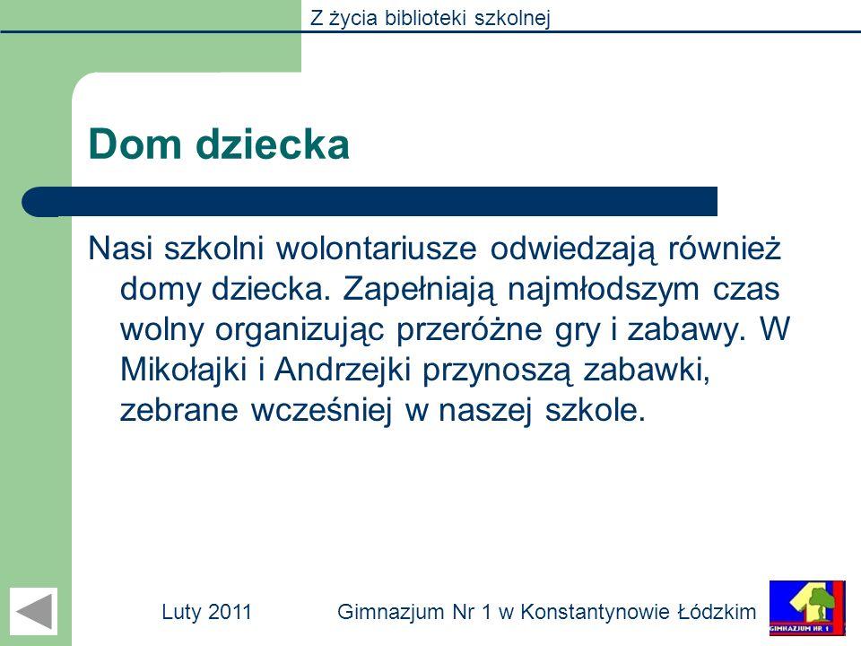 Z życia biblioteki szkolnej Gimnazjum Nr 1 w Konstantynowie ŁódzkimLuty 2011 Dom dziecka Nasi szkolni wolontariusze odwiedzają również domy dziecka. Z