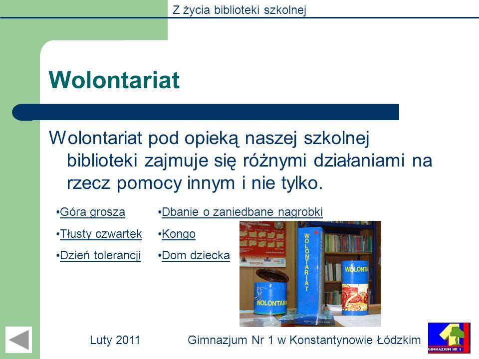 Z życia biblioteki szkolnej Gimnazjum Nr 1 w Konstantynowie ŁódzkimLuty 2011 Wolontariat Wolontariat pod opieką naszej szkolnej biblioteki zajmuje się