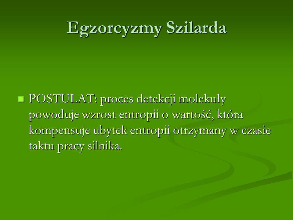 Egzorcyzmy Szilarda POSTULAT: proces detekcji molekuły powoduje wzrost entropii o wartość, która kompensuje ubytek entropii otrzymany w czasie taktu pracy silnika.