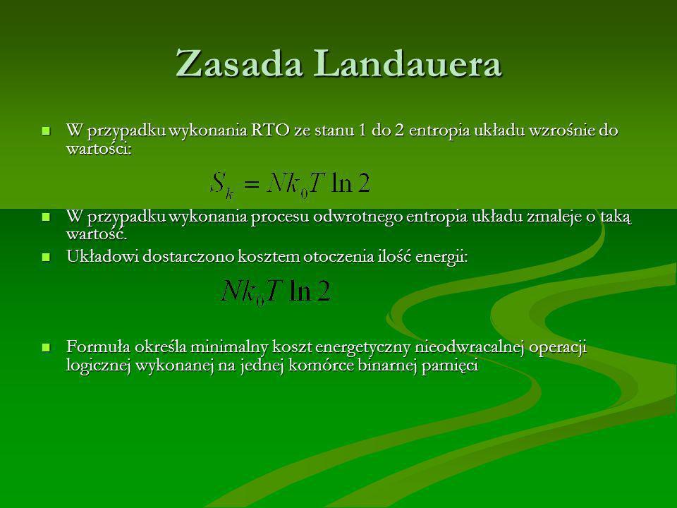 Zasada Landauera W przypadku wykonania RTO ze stanu 1 do 2 entropia układu wzrośnie do wartości: W przypadku wykonania RTO ze stanu 1 do 2 entropia układu wzrośnie do wartości: W przypadku wykonania procesu odwrotnego entropia układu zmaleje o taką wartość.