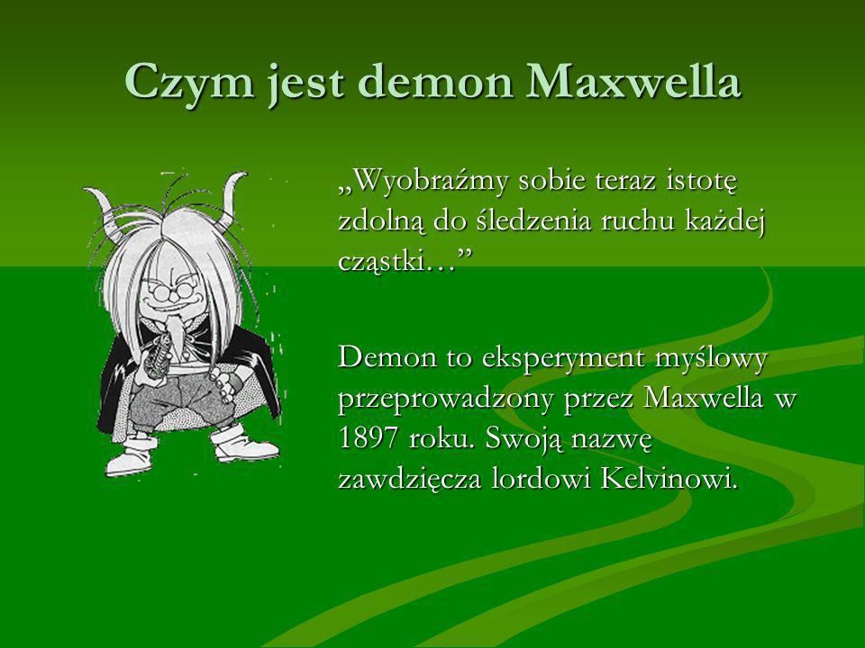 Czym jest demon Maxwella Wyobraźmy sobie teraz istotę zdolną do śledzenia ruchu każdej cząstki… Demon to eksperyment myślowy przeprowadzony przez Maxwella w 1897 roku.