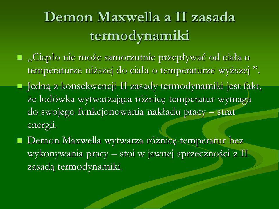 Demon Maxwella a II zasada termodynamiki Ciepło nie może samorzutnie przepływać od ciała o temperaturze niższej do ciała o temperaturze wyższej. Ciepł