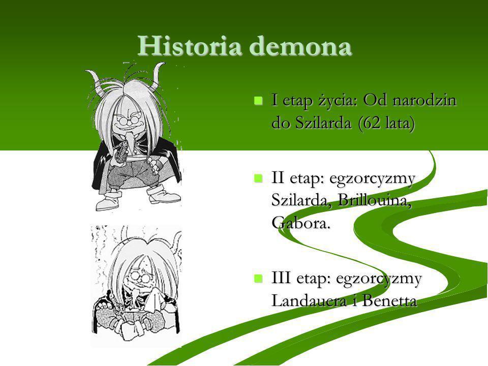 Historia demona I etap życia: Od narodzin do Szilarda (62 lata) I etap życia: Od narodzin do Szilarda (62 lata) II etap: egzorcyzmy Szilarda, Brilloui