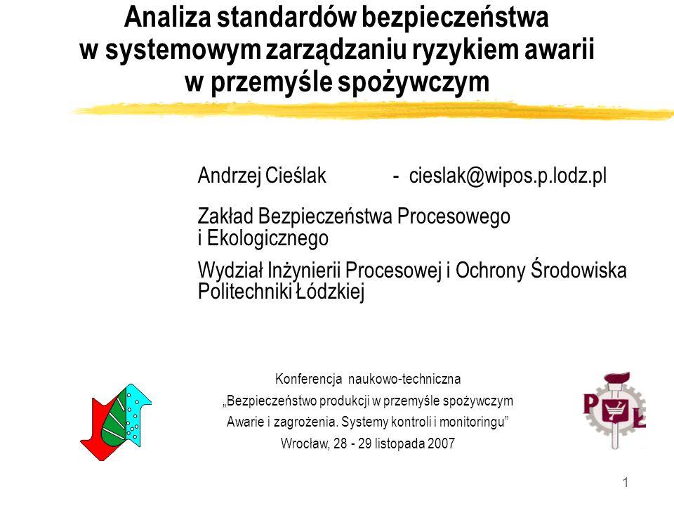 1 Analiza standardów bezpieczeństwa w systemowym zarządzaniu ryzykiem awarii w przemyśle spożywczym Andrzej Cieślak - cieslak@wipos.p.lodz.pl Zakład B