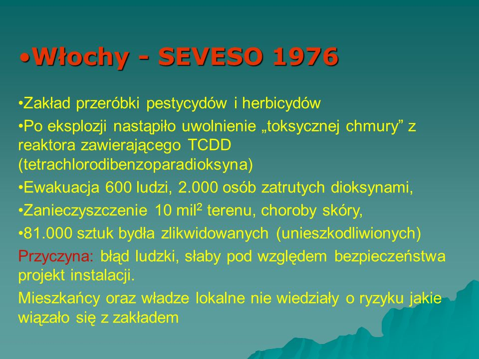 Włochy - SEVESO 1976Włochy - SEVESO 1976 Zakład przeróbki pestycydów i herbicydów Po eksplozji nastąpiło uwolnienie toksycznej chmury z reaktora zawierającego TCDD (tetrachlorodibenzoparadioksyna) Ewakuacja 600 ludzi, 2.000 osób zatrutych dioksynami, Zanieczyszczenie 10 mil 2 terenu, choroby skóry, 81.000 sztuk bydła zlikwidowanych (unieszkodliwionych) Przyczyna: błąd ludzki, słaby pod względem bezpieczeństwa projekt instalacji.