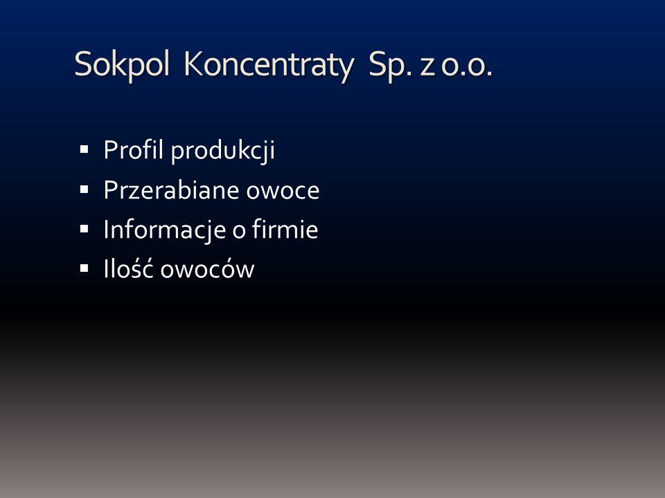 Sokpol Koncentraty Sp. z o.o. Profil produkcji Przerabiane owoce Informacje o firmie Ilość owoców