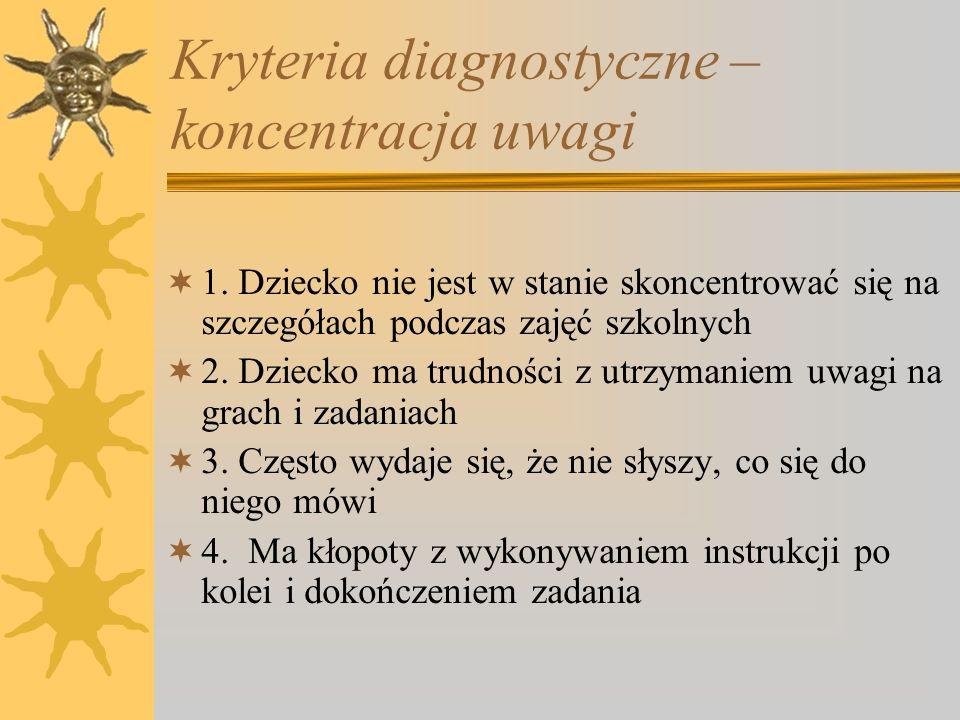 Kryteria diagnostyczne – koncentracja uwagi 1. Dziecko nie jest w stanie skoncentrować się na szczegółach podczas zajęć szkolnych 2. Dziecko ma trudno