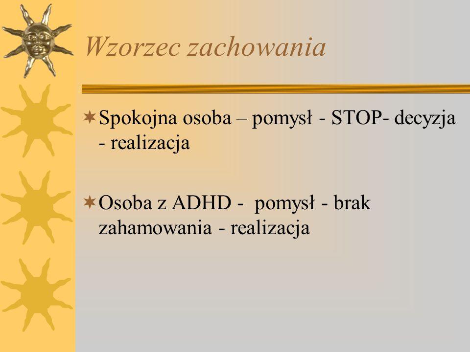 Wzorzec zachowania Spokojna osoba – pomysł - STOP- decyzja - realizacja Osoba z ADHD - pomysł - brak zahamowania - realizacja