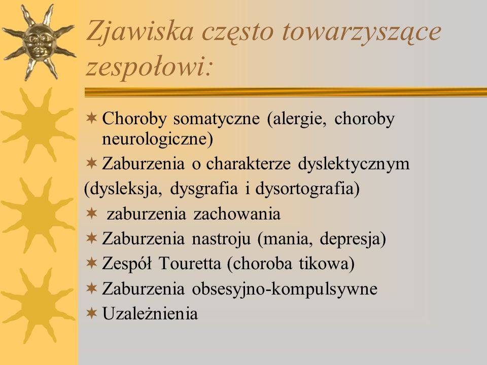 Zjawiska często towarzyszące zespołowi: Choroby somatyczne (alergie, choroby neurologiczne) Zaburzenia o charakterze dyslektycznym (dysleksja, dysgraf